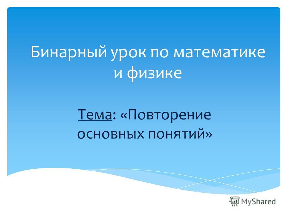 Бинарный урок по математике и физике Тема: «Повторение основных понятий»