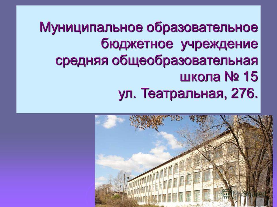 Муниципальное образовательное бюджетное учреждение средняя общеобразовательная школа 15 ул. Театральная, 276.