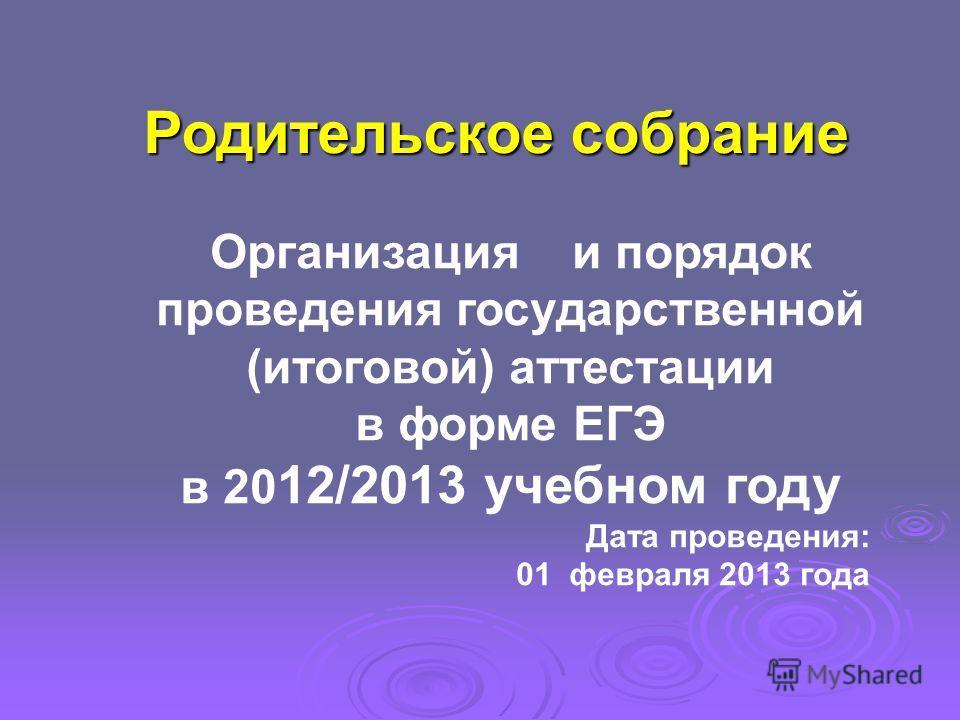 Родительское собрание Организация и порядок проведения государственной (итоговой) аттестации в форме ЕГЭ в 20 12/2013 учебном году Дата проведения: 01 февраля 2013 года