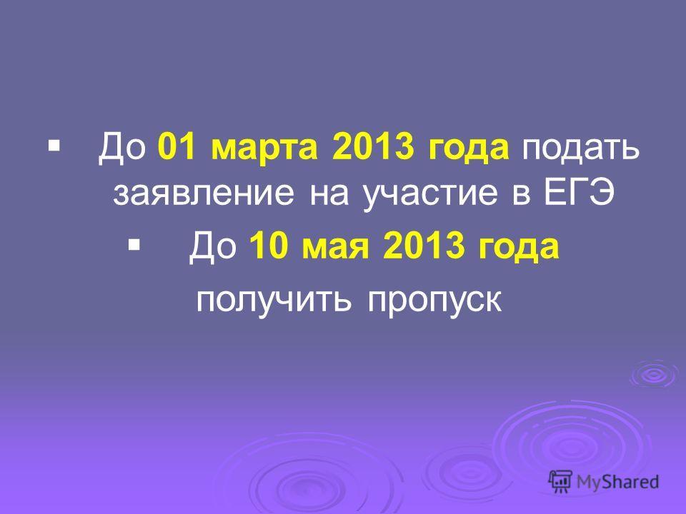 До 01 марта 2013 года подать заявление на участие в ЕГЭ До 10 мая 2013 года получить пропуск