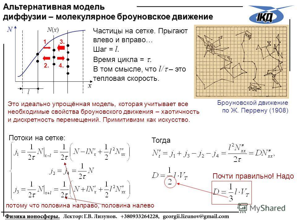 Почти правильно! Надо Альтернативная модель диффузии – молекулярное броуновское движение Броуновской движение по Ж. Перрену (1908) Частицы на сетке. Прыгают влево и вправо… Шаг = l. Время цикла =. В том смысле, что l/ – это тепловая скорость. Это иде