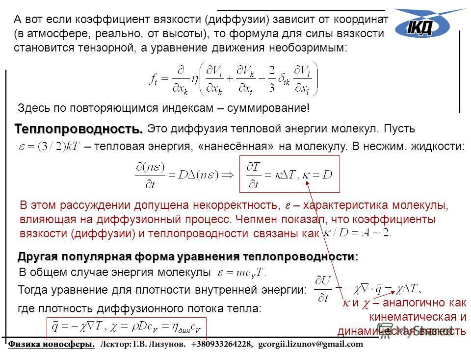 А вот если коэффициент вязкости (диффузии) зависит от координат (в атмосфере, реально, от высоты), то формула для силы вязкости становится тензорной, а уравнение движения необозримым: Здесь по повторяющимся индексам – суммирование! Теплопроводность.
