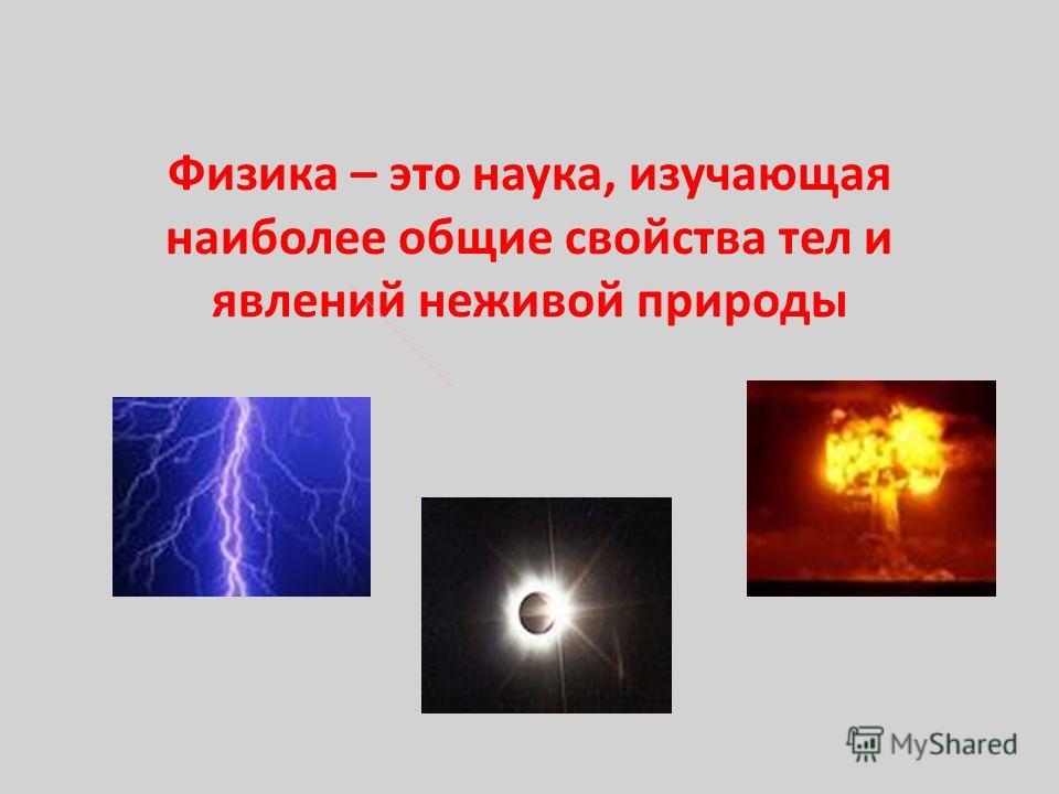 Физика – это наука, изучающая наиболее общие свойства тел и явлений неживой природы