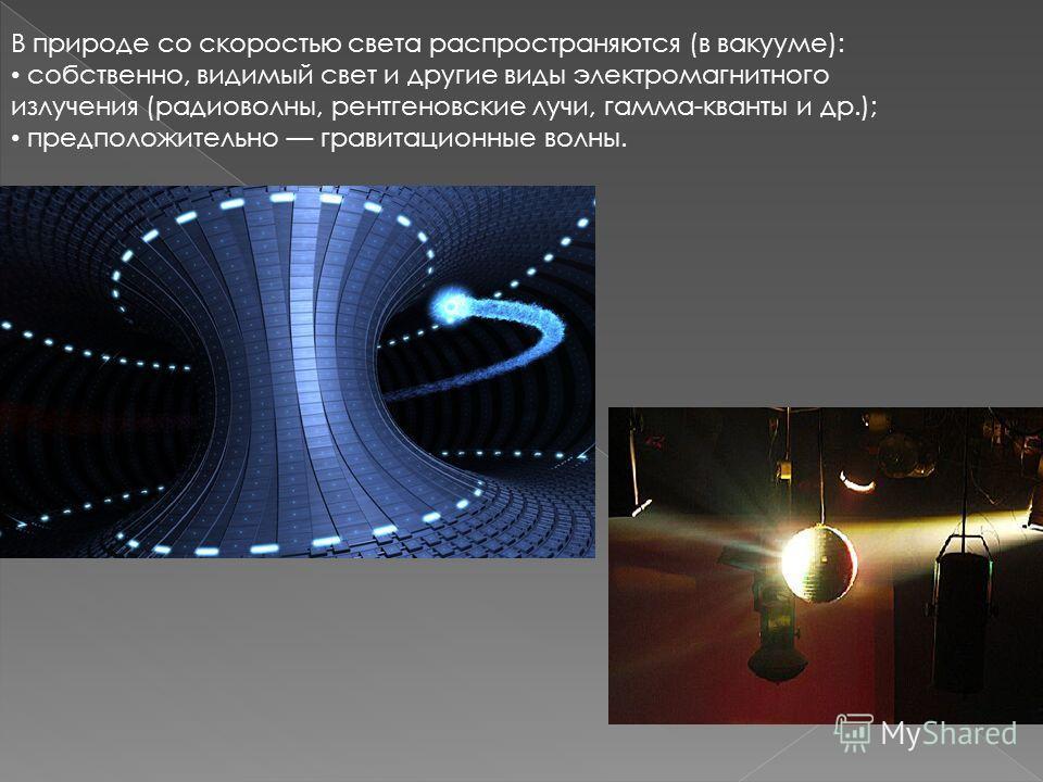 В природе со скоростью света распространяются (в вакууме): собственно, видимый свет и другие виды электромагнитного излучения (радиоволны, рентгеновские лучи, гамма-кванты и др.); предположительно гравитационные волны.