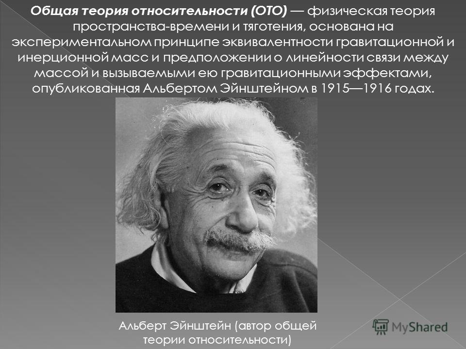 Общая теория относительности (ОТО) физическая теория пространства-времени и тяготения, основана на экспериментальном принципе эквивалентности гравитационной и инерционной масс и предположении о линейности связи между массой и вызываемыми ею гравитаци