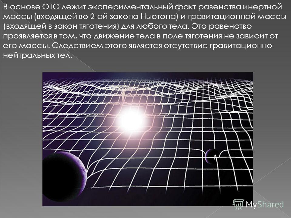 В основе ОТО лежит экспериментальный факт равенства инертной массы (входящей во 2-ой закона Ньютона) и гравитационной массы (входящей в закон тяготения) для любого тела. Это равенство проявляется в том, что движение тела в поле тяготения не зависит о