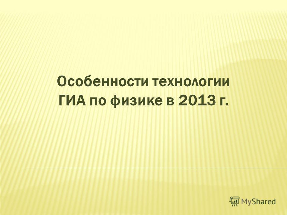 Особенности технологии ГИА по физике в 2013 г.