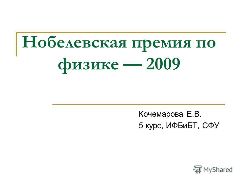Нобелевская премия по физике 2009 Кочемарова Е.В. 5 курс, ИФБиБТ, СФУ