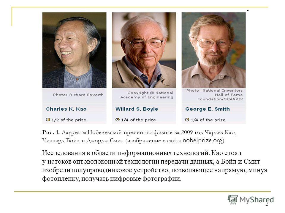 2 Рис. 1. Лауреаты Нобелевской премии по физике за 2009 год Чарльз Као, Уиллард Бойл и Джордж Смит (изображение с сайта nobelprize.org) Исследования в области информационных технологий. Као стоял у истоков оптоволоконной технологии передачи данных, а