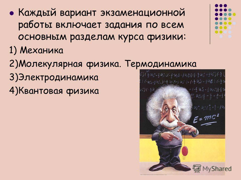Каждый вариант экзаменационной работы включает задания по всем основным разделам курса физики: 1) Механика 2)Молекулярная физика. Термодинамика 3)Электродинамика 4)Квантовая физика
