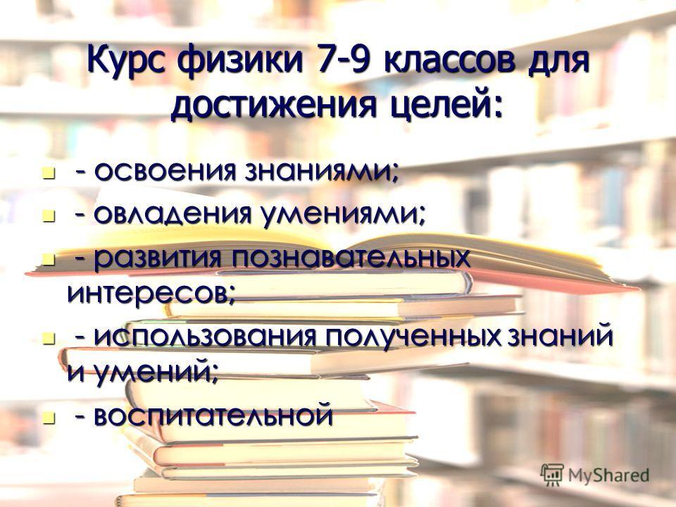 Курс физики 7-9 классов для достижения целей: - освоения знаниями; - освоения знаниями; - овладения умениями; - овладения умениями; - развития познавательных интересов; - развития познавательных интересов; - использования полученных знаний и умений;