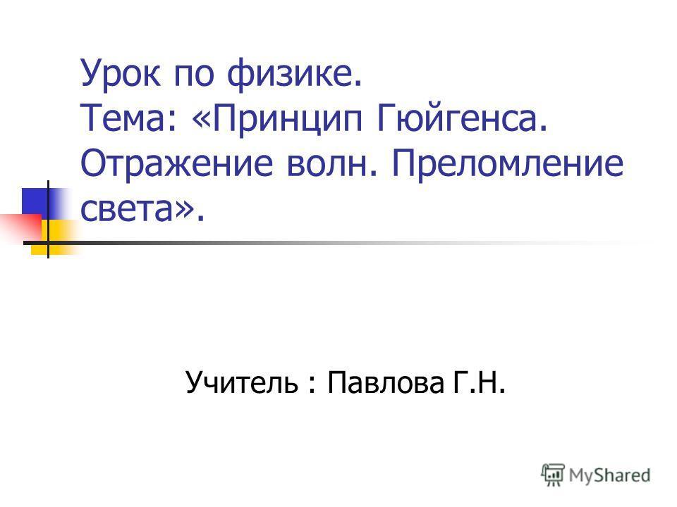 Урок по физике. Тема: «Принцип Гюйгенса. Отражение волн. Преломление света». Учитель : Павлова Г.Н.