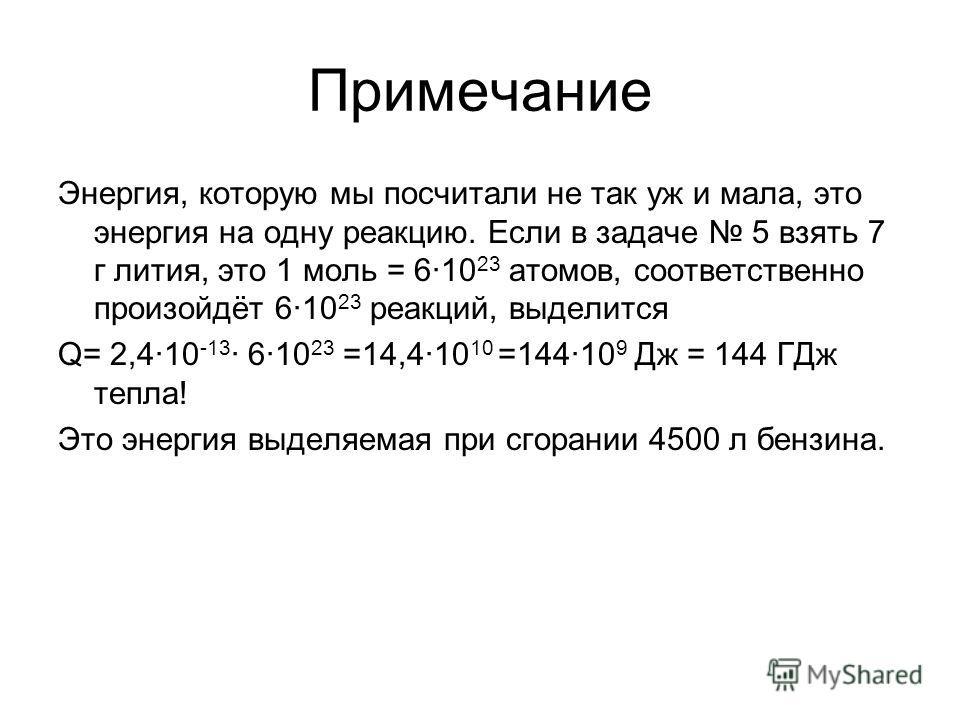 Примечание Энергия, которую мы посчитали не так уж и мала, это энергия на одну реакцию. Если в задаче 5 взять 7 г лития, это 1 моль = 6·10 23 атомов, соответственно произойдёт 6·10 23 реакций, выделится Q= 2,4·10 -13 · 6·10 23 =14,4·10 10 =144·10 9 Д