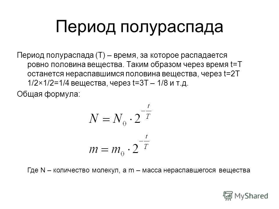Период полураспада Период полураспада (T) – время, за которое распадается ровно половина вещества. Таким образом через время t=T останется нераспавшимся половина вещества, через t=2T 1/2×1/2=1/4 вещества, через t=3T – 1/8 и т.д. Общая формула: Где N