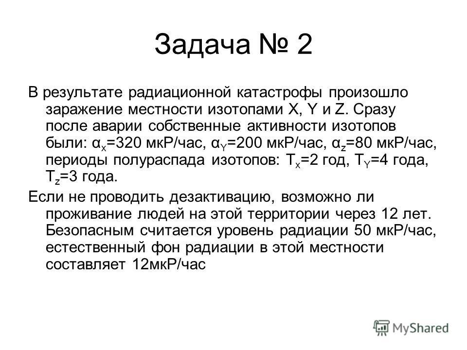 Задача 2 В результате радиационной катастрофы произошло заражение местности изотопами X, Y и Z. Сразу после аварии собственные активности изотопов были: α x =320 мкР/час, α Y =200 мкР/час, α z =80 мкР/час, периоды полураспада изотопов: T x =2 год, T
