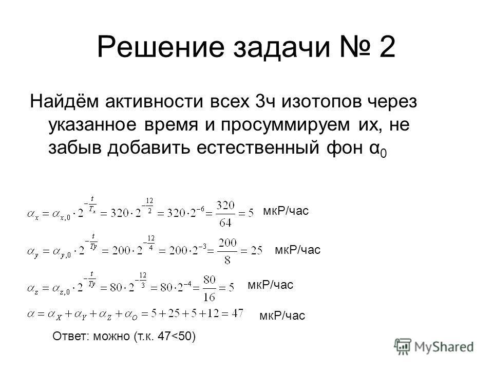 Решение задачи 2 Найдём активности всех 3ч изотопов через указанное время и просуммируем их, не забыв добавить естественный фон α 0 мкР/час Ответ: можно (т.к. 47