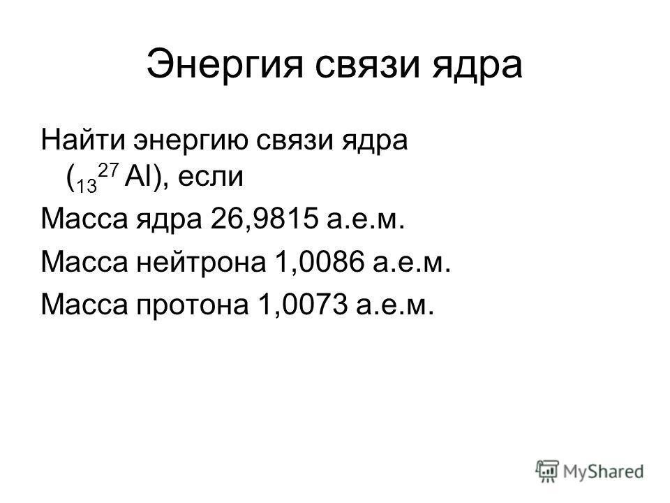 Энергия связи ядра Найти энергию связи ядра ( 13 27 Al), если Масса ядра 26,9815 а.е.м. Масса нейтрона 1,0086 а.е.м. Масса протона 1,0073 а.е.м.