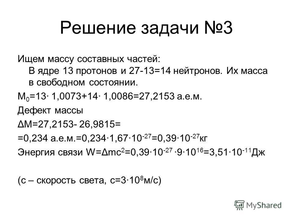 Решение задачи 3 Ищем массу составных частей: В ядре 13 протонов и 27-13=14 нейтронов. Их масса в свободном состоянии. M 0 =13· 1,0073+14· 1,0086=27,2153 а.е.м. Дефект массы ΔМ=27,2153- 26,9815= =0,234 а.е.м.=0,234·1,67·10 -27 =0,39·10 -27 кг Энергия