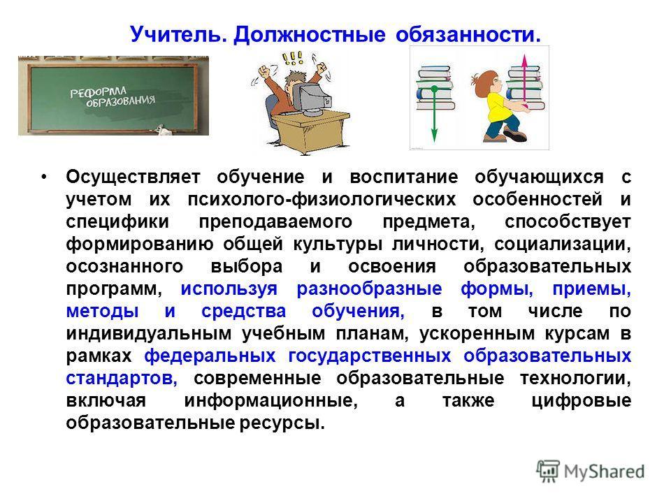 Учитель. Должностные обязанности. Осуществляет обучение и воспитание обучающихся с учетом их психолого-физиологических особенностей и специфики преподаваемого предмета, способствует формированию общей культуры личности, социализации, осознанного выбо
