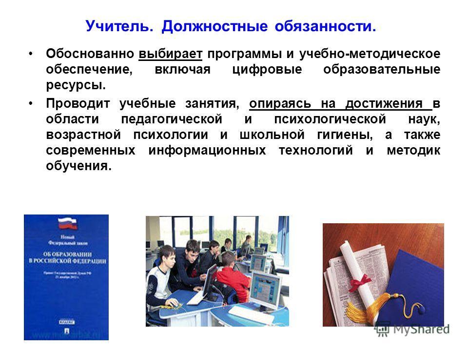 Учитель. Должностные обязанности. Обоснованно выбирает программы и учебно-методическое обеспечение, включая цифровые образовательные ресурсы. Проводит учебные занятия, опираясь на достижения в области педагогической и психологической наук, возрастной