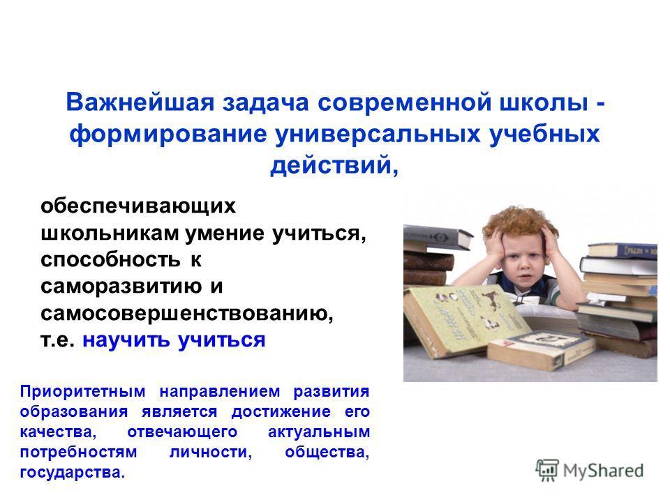 Важнейшая задача современной школы - формирование универсальных учебных действий, обеспечивающих школьникам умение учиться, способность к саморазвитию и самосовершенствованию, т.е. научить учиться Приоритетным направлением развития образования являет