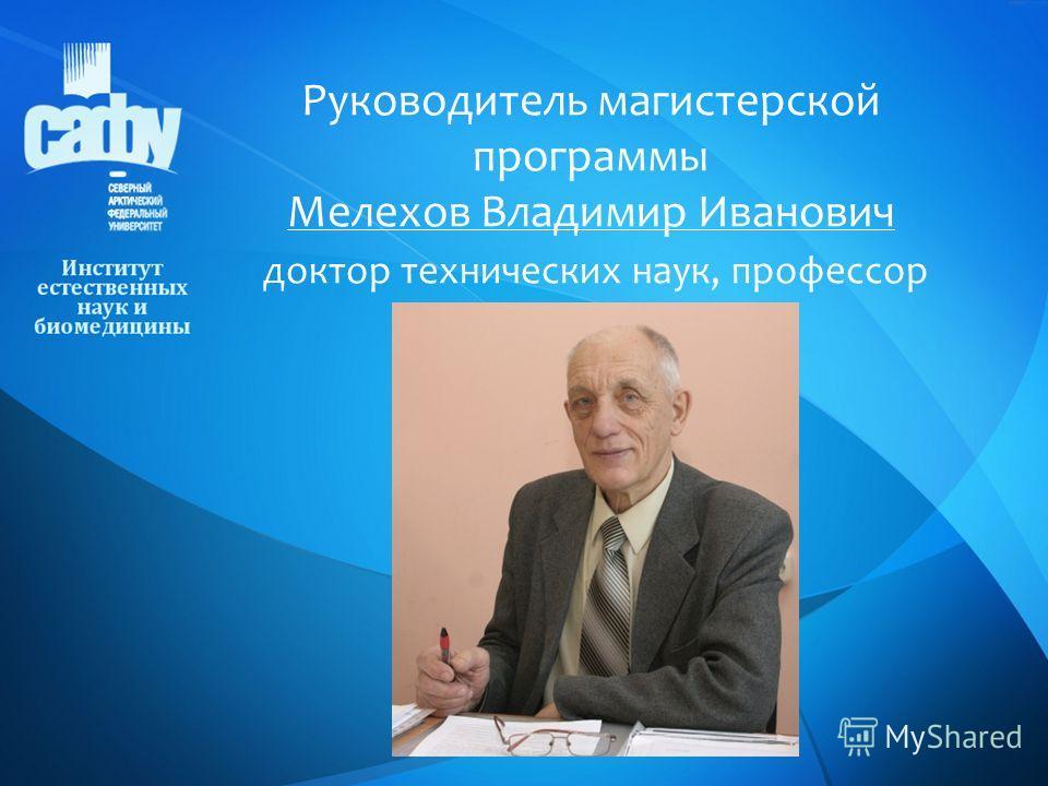 Руководитель магистерской программы Мелехов Владимир Иванович доктор технических наук, профессор