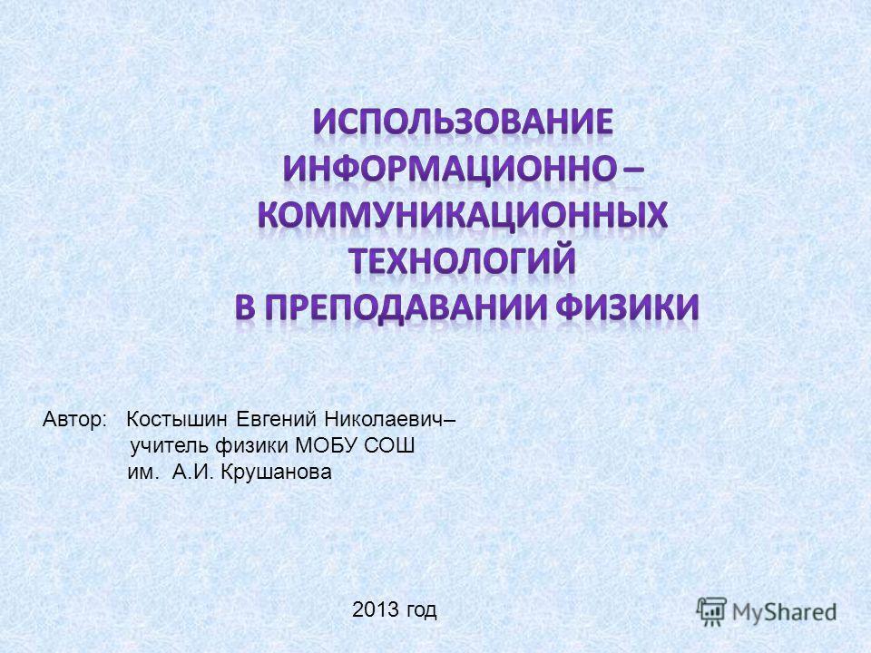 Автор: Костышин Евгений Николаевич– учитель физики МОБУ СОШ им. А.И. Крушанова 2013 год