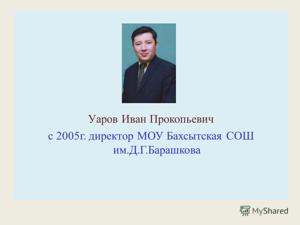Уаров Иван Прокопьевич с 2005г. директор МОУ Бахсытская СОШ им.Д.Г.Барашкова
