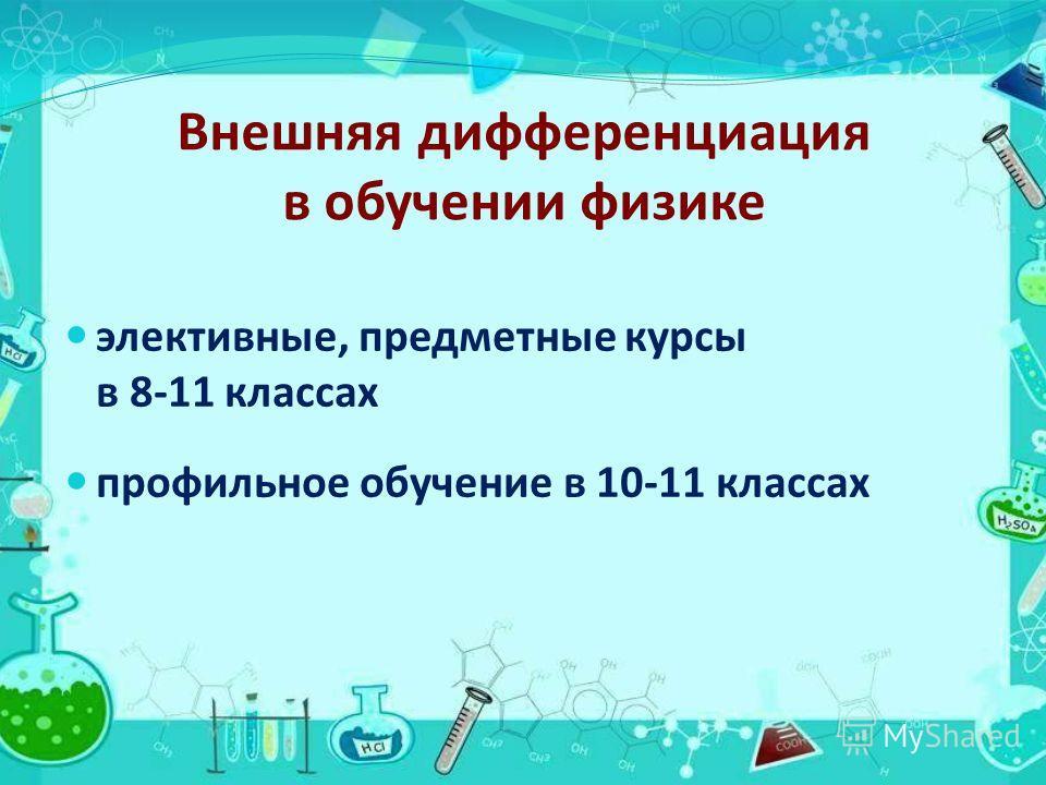 Внешняя дифференциация в обучении физике элективные, предметные курсы в 8-11 классах профильное обучение в 10-11 классах