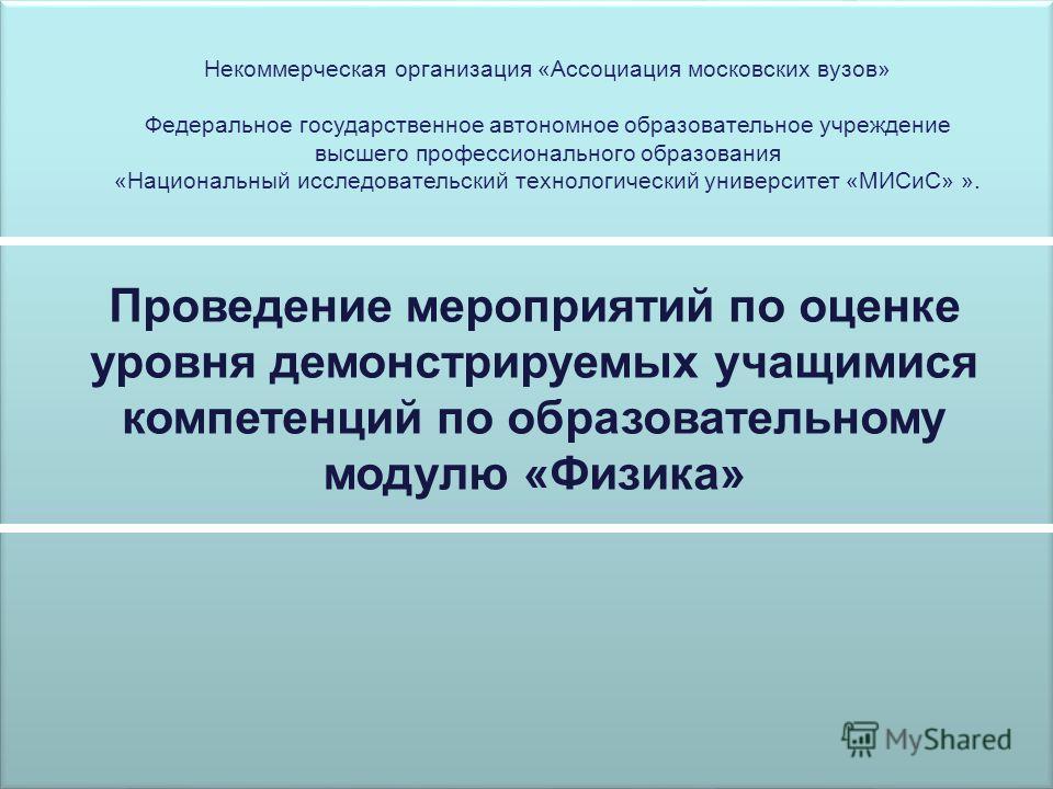 Проведение мероприятий по оценке уровня демонстрируемых учащимися компетенций по образовательному модулю «Физика» Некоммерческая организация «Ассоциация московских вузов» Федеральное государственное автономное образовательное учреждение высшего профе