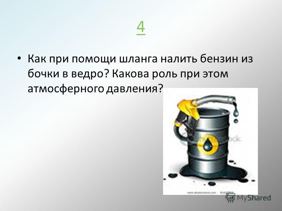 4 Как при помощи шланга налить бензин из бочки в ведро? Какова роль при этом атмосферного давления?
