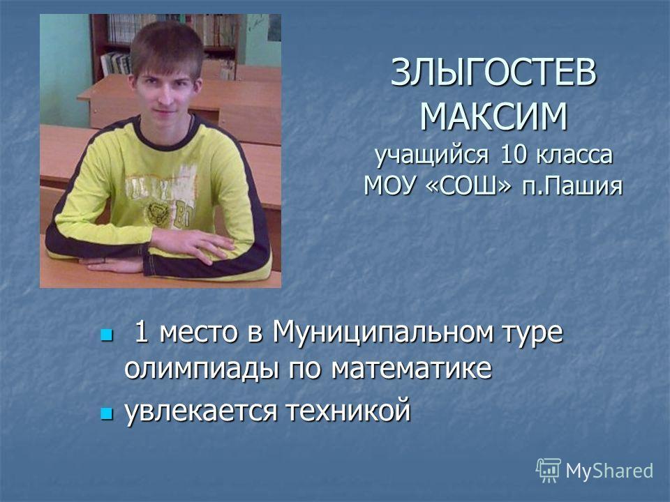 ЗЛЫГОСТЕВ МАКСИМ учащийся 10 класса МОУ «СОШ» п.Пашия 1 место в Муниципальном туре олимпиады по математике 1 место в Муниципальном туре олимпиады по математике увлекается техникой увлекается техникой