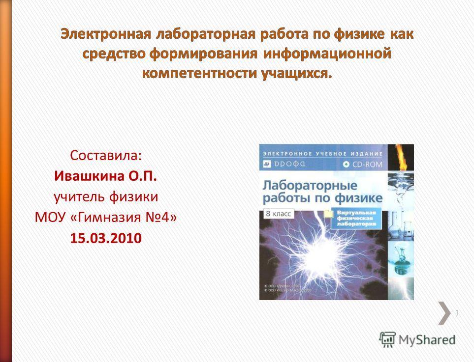 1 Составила: Ивашкина О.П. учитель физики МОУ «Гимназия 4» 15.03.2010