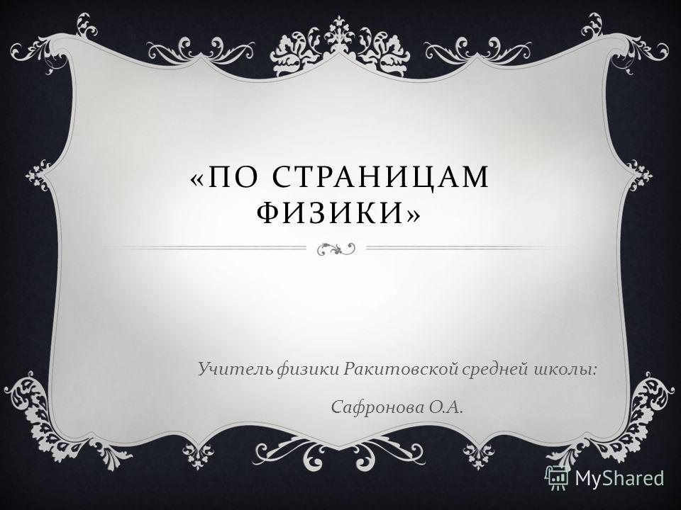 « ПО СТРАНИЦАМ ФИЗИКИ » Учитель физики Ракитовской средней школы : Сафронова О. А.
