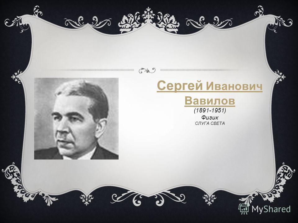 Сергей Иванович Вавилов (1891-1951) Физик СЛУГА СВЕТА