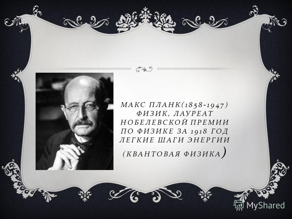 МАКС ПЛАНК (1858-1947) ФИЗИК, ЛАУРЕАТ НОБЕЛЕВСКОЙ ПРЕМИИ ПО ФИЗИКЕ ЗА 1918 ГОД ЛЕГКИЕ ШАГИ ЭНЕРГИИ ( КВАНТОВАЯ ФИЗИКА )