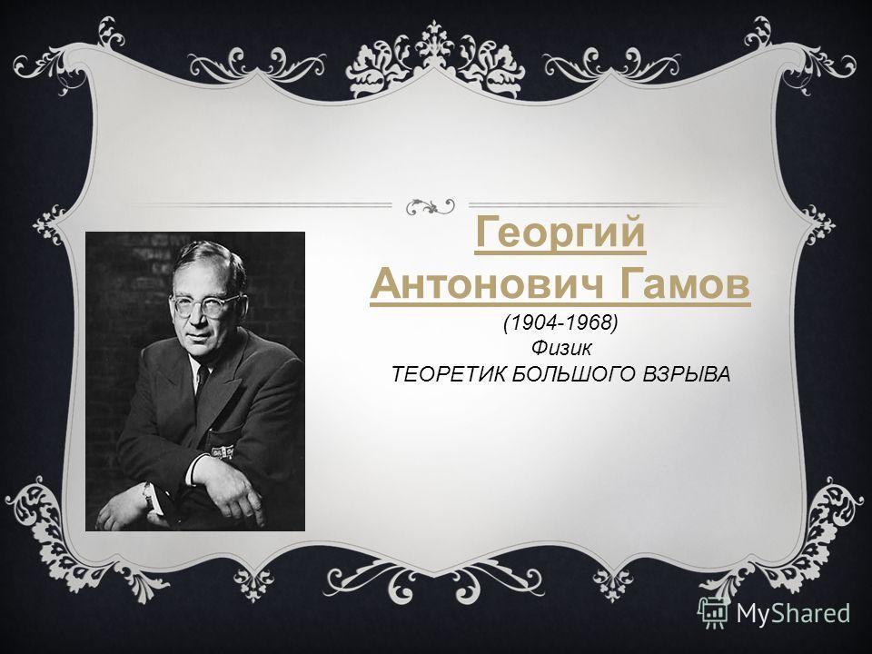 Георгий Антонович Гамов (1904-1968) Физик ТЕОРЕТИК БОЛЬШОГО ВЗРЫВА