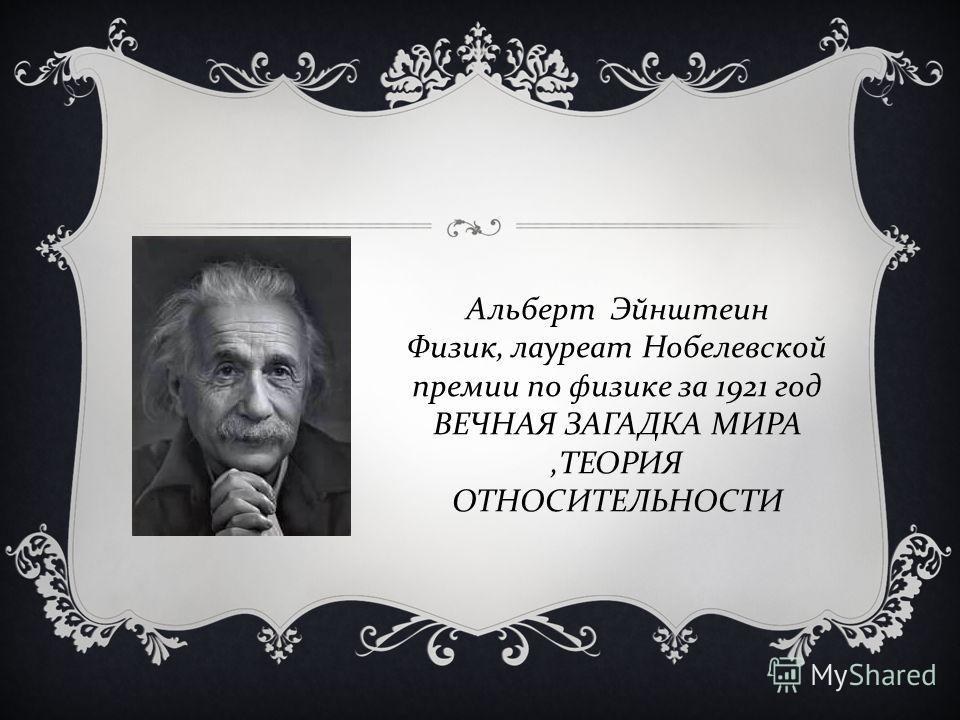 Альберт Эйнштеин Физик, лауреат Нобелевской премии по физике за 1921 год ВЕЧНАЯ ЗАГАДКА МИРА, ТЕОРИЯ ОТНОСИТЕЛЬНОСТИ