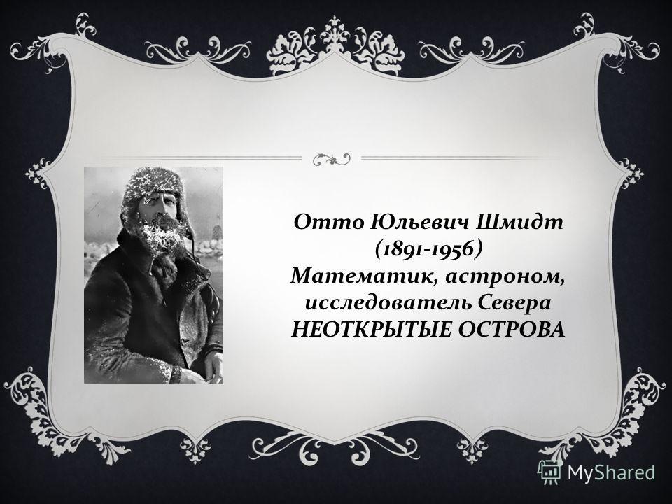 Отто Юльевич Шмидт (1891-1956) Математик, астроном, исследователь Севера НЕОТКРЫТЫЕ ОСТРОВА