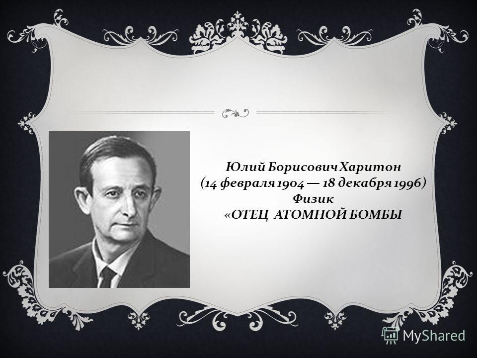 Юлий Борисович Харитон (14 февраля 1904 18 декабря 1996) Физик « ОТЕЦ АТОМНОЙ БОМБЫ