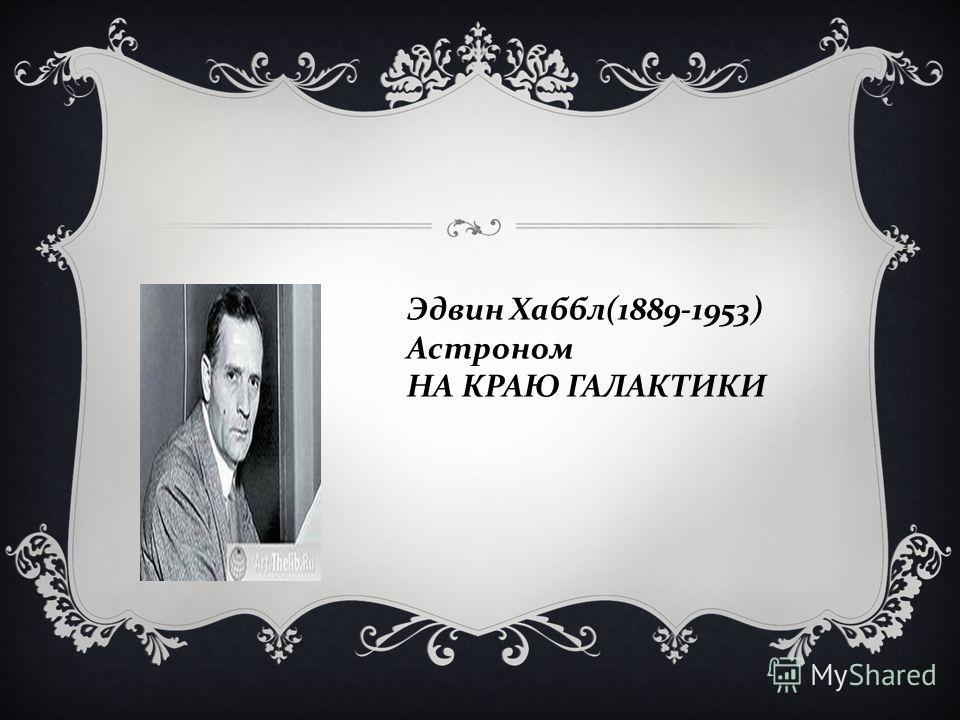 Эдвин Хаббл (1889-1953) Астроном НА КРАЮ ГАЛАКТИКИ