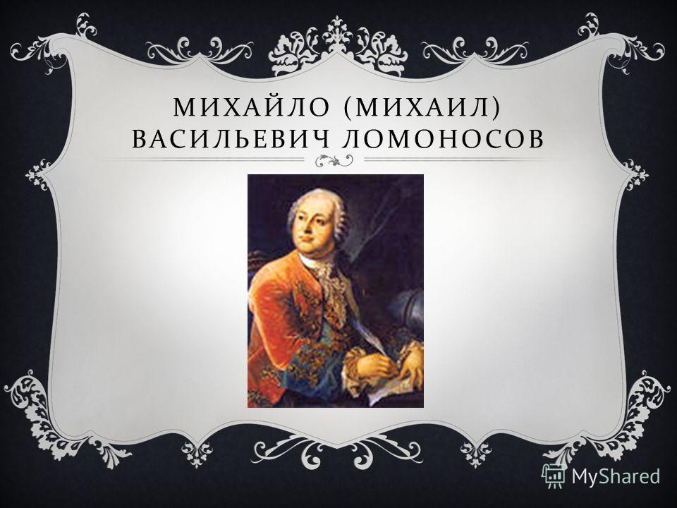 МИХАЙЛО ( МИХАИЛ ) ВАСИЛЬЕВИЧ ЛОМОНОСОВ