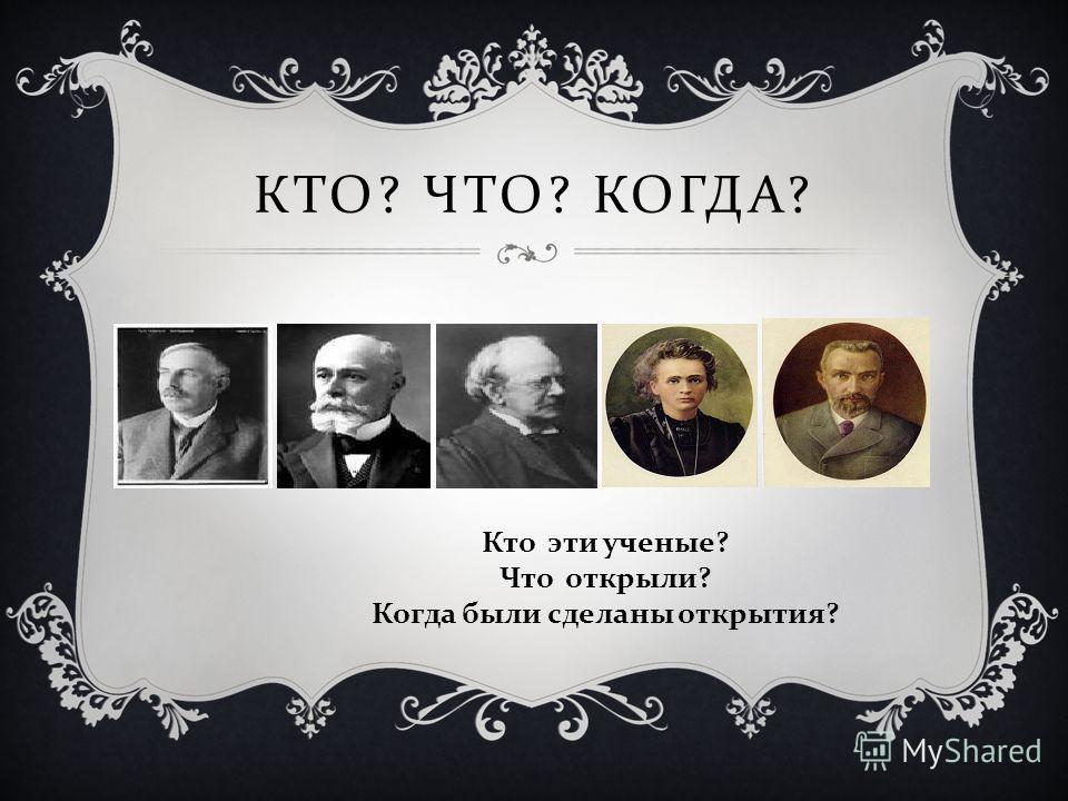 КТО ? ЧТО ? КОГДА ? Кто эти ученые ? Что открыли ? Когда были сделаны открытия ?