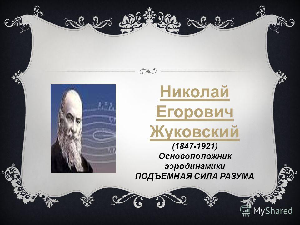 Николай Егорович Жуковский (1847-1921) Основоположник аэродинамики ПОДЪЕМНАЯ СИЛА РАЗУМА