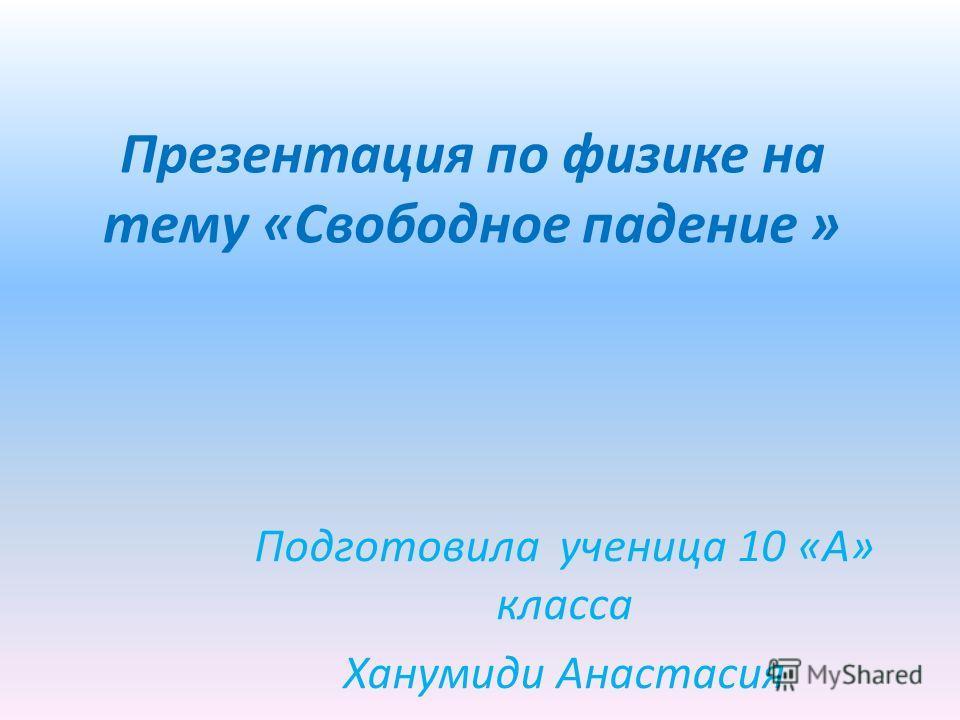 Презентация по физике на тему «Свободное падение » Подготовила ученица 10 «А» класса Ханумиди Анастасия