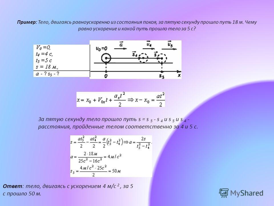 Пример: Тело, двигаясь равноускоренно из состояния покоя, за пятую секунду прошло путь 18 м. Чему равно ускорение и какой путь прошло тело за 5 с? За пятую секунду тело прошло путь s = s 5 - s 4 и s 5 и s 4 - расстояния, пройденные телом соответствен