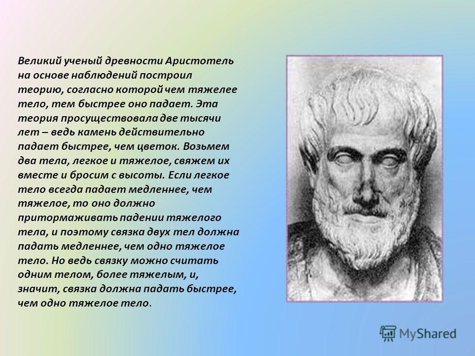 Великий ученый древности Аристотель на основе наблюдений построил теорию, согласно которой чем тяжелее тело, тем быстрее оно падает. Эта теория просуществовала две тысячи лет – ведь камень действительно падает быстрее, чем цветок. Возьмем два тела, л