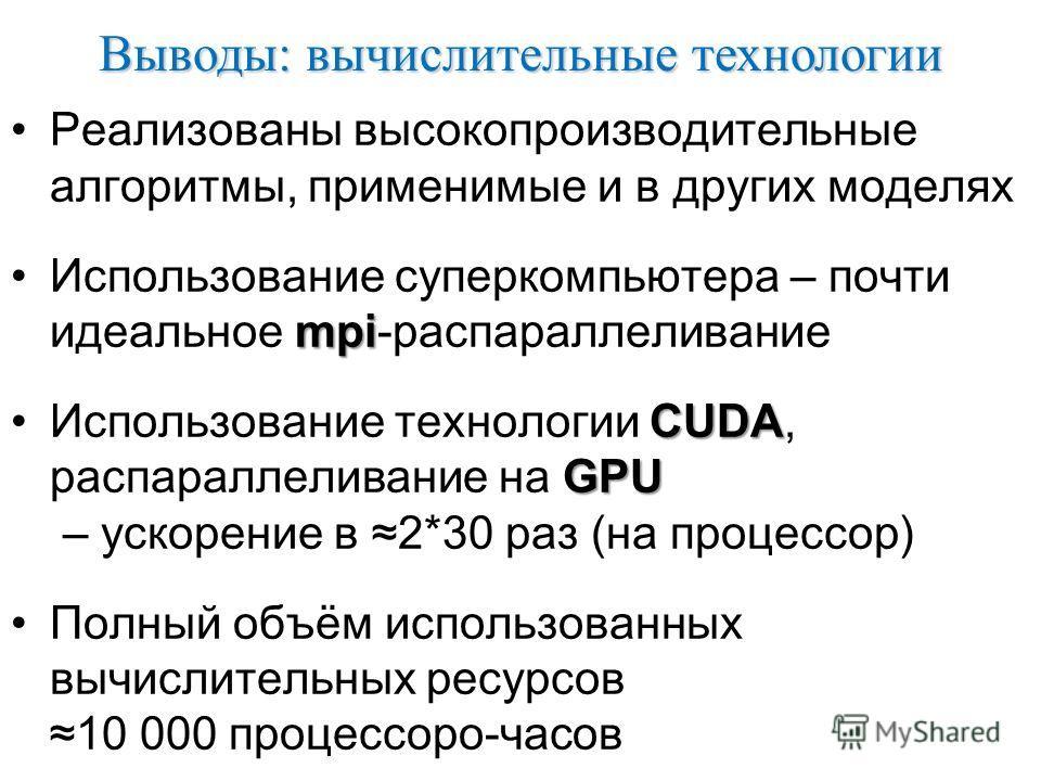 Выводы: вычислительные технологии Реализованы высокопроизводительные алгоритмы, применимые и в других моделях mpiИспользование суперкомпьютера – почти идеальное mpi-распараллеливание CUDA GPUИспользование технологии CUDA, распараллеливание на GPU – у