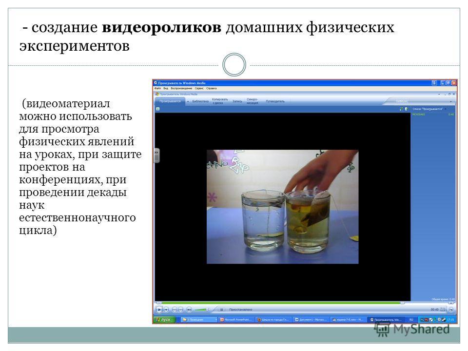(видеоматериал можно использовать для просмотра физических явлений на уроках, при защите проектов на конференциях, при проведении декады наук естественнонаучного цикла) - создание видеороликов домашних физических экспериментов