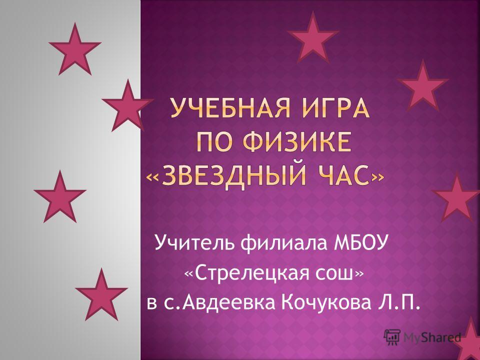 Учитель филиала МБОУ «Стрелецкая сош» в с.Авдеевка Кочукова Л.П.